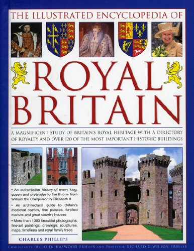 The Illustrated Encyclopedia of Royal Britain: A Magnificent Study of Britain's Royal Heritage with a Directory of Royalty and Over 120 of the Most ... Houses and Castles in Britain and Ireland
