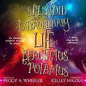 The Splendid and Extraordinary Life of Beautimus Potamus | [Peggy A. Wheeler]
