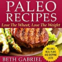 Paleo Recipes: Lose the Wheat, Lose the Weight Audiobook by Beth Gabriel Narrated by Karen Brown