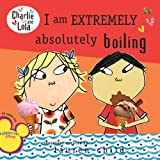I Am Extremely Absolutely Boiling (Charlie and Lola (8x8)) Lauren Child
