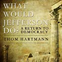 What Would Jefferson Do?: A Return to Democracy (       UNABRIDGED) by Thom Hartmann Narrated by Dean Sluyter