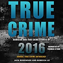 True Crime: Homicide & True Crime Stories of 2016 Audiobook by Jack Rosewood, Rebecca Lo Narrated by Thomas Stone