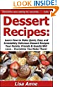 Dessert Recipes: Learn How to Make Quick, Easy & Irresistibly Delicious Dessert Recipes Your Family, Friends & Guests Will Love... Everytime You Make Them!