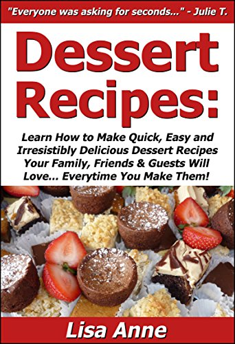 Lisa Anne - Dessert Recipes: Learn How to Make Quick, Easy & Irresistibly Delicious Dessert Recipes Your Family, Friends & Guests Will Love... Everytime You Make Them!