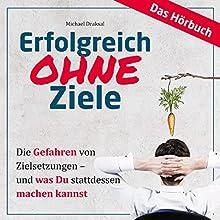 Erfolgreich OHNE Ziele: Die Gefahren von Zielsetzungen - und was Du stattdessen machen kannst Hörbuch von Michael Draksal Gesprochen von: Michael Draksal