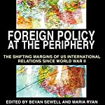 Foreign Policy at the Periphery: The Shifting Margins of US International Relations Since World War II | Bevan Sewell,Maria Ryan,Maria Ryan,Phillip Dow,Robert J. McMahon Ph.D.,David Ekbladh