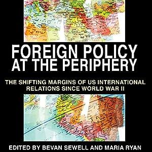 Foreign Policy at the Periphery: The Shifting Margins of US International Relations Since World War II Hörbuch von Bevan Sewell, Maria Ryan, Phillip Dow, Robert J. McMahon Ph.D., David Ekbladh Gesprochen von: Gary Roelofs