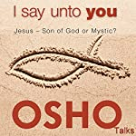 I Say unto You: Jesus - Son of God or Mystic? |  OSHO