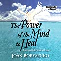 The Power of the Mind to Heal: Renewing Body, Mind, and Spirit (       UNABRIDGED) by Joan Borysenko Narrated by Joan Borysenko
