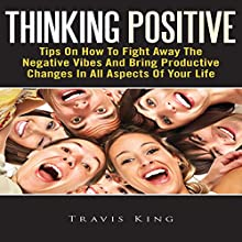 Thinking Positive: Tips On How To Fight Away The Negative Vibes And Bring Productive Changes In All Aspects Of Your Life (       UNABRIDGED) by Travis King Narrated by Tessa Petersen