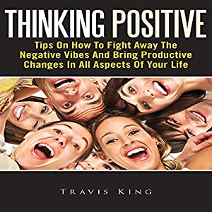 Thinking Positive: Tips On How To Fight Away The Negative Vibes And Bring Productive Changes In All Aspects Of Your Life Audiobook