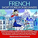 French Short Stories for Beginners: 8 Unconventional Short Stories to Grow Your Vocabulary and Learn French the Fun Way! Hörbuch von Olly Richards, Richard Simcott Gesprochen von: Damien Guillaume, Susana Larraz