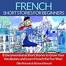 French Short Stories for Beginners: 8 Unconventional Short Stories to Grow Your Vocabulary and Learn French the Fun Way! Audiobook by Olly Richards, Richard Simcott Narrated by Damien Guillaume, Susana Larraz