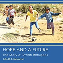 Hope and a Future: The Story of Syrian Refugees Audiobook by John M. B. Balouziyeh Esq. Narrated by Gary Roelofs