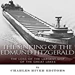 The Sinking of the Edmund Fitzgerald: The Loss of the Largest Ship on the Great Lakes |  Charles River Editors