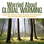 Worried about Global Warming: Learn the Various Ways to Solve the Problems That Are Harming Our Environment | Conrad Burks