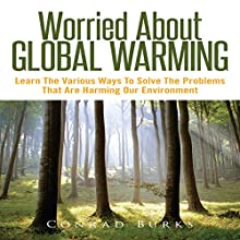 Worried about Global Warming: Learn the Various Ways to Solve the Problems That Are Harming Our Environment (       UNABRIDGED) by Conrad Burks Narrated by Troy McElfresh