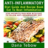Anti-Inflammatory Diet Guide And Recipe Book: Eat To Beat Inflammation : Stop Arthritis Pain Now With Easy To Follow Anti-Inflammatory Diet ~ Dana Tebow
