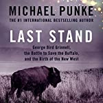Last Stand: George Bird Grinnell, the Battle to Save the Buffalo, and the Birth of the New West | Michael Punke