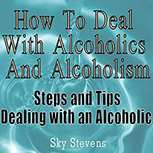 How to Deal With Alcoholics And Alcoholism: Steps And Tips Dealing With an Alcoholic Audiobook