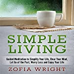 Simple Living: Guided Meditation to Simplify Your Life, Clear Your Mind, Let Go of the Past, Worry Less and Enjoy Your Life | Zofia Wright