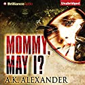 Mommy, May I? Audiobook by A. K. Alexander Narrated by Angela Dawe