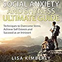 Social Anxiety and Shyness Ultimate Guide: Techniques to Overcome Stress, Achieve Self-Esteem and Succeed as an Introvert Audiobook by Lisa Kimberly Narrated by Diane Ficarra