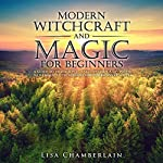 Modern Witchcraft and Magic for Beginners: A Guide to Traditional and Contemporary Paths, with Magical Techniques for the Beginner Witch | Lisa Chamberlain