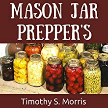 Mason Jar Prepper's Pantry: How to Use Mason Jars to Store Meals and Prepare for Emergency Situations (       UNABRIDGED) by Timothy S. Morris Narrated by Paul J Caliendo