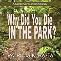 Why Did You Die in the Park?: A Marge Christensen Mystery, Book 2 (       UNABRIDGED) by Patricia K. Batta Narrated by Darla Middlebrook