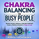 Chakras: Chakra Balancing for Busy People: Restore Holistic Wellness, Stimulate Healing, and Create a Mindful Lifestyle in 7 Days or Less: Spiritual Coaching for Modern People Audiobook by Marta Tuchowska Narrated by Wendell Wadsworth