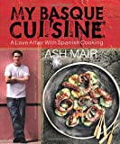 Ash Mair My Basque Cuisine: A Love Affair with Spanish Cooking