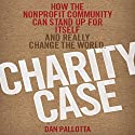 Charity Case: How the Nonprofit Community Can Stand Up for Itself and Really Change the World (       UNABRIDGED) by Dan Pallotta Narrated by Brett Barry