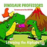 Dinosaur Professors: Tyrannosaurus Rex Edition: Learning the Alphabet (Early Learning Books, Preschool Books, Home Schooling Books, Parent Participation, Kids Books, Alphabet Books)
