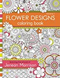 Flower Designs Coloring Book: An Adult Coloring Book for Stress-Relief, Relaxation, Meditation and Creativity (Volume 1)