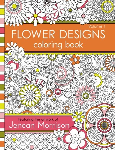 Flower Designs Coloring Book: An Adult Coloring Book for Stress-Relief, Relaxation, Meditation and Creativity: Volume 1 (Jenean Morrison Adult Coloring Books)