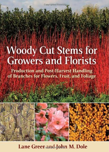 Woody Cut Stems for Growers and Florists: Production and Post-Harvest Handling of Branches for Flowers, Fruit, and Foliage, by John Dole,