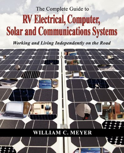 The Complete Guide To Rv Electrical, Computer, Solar And Communications Systems Working And Living Independently On The Road