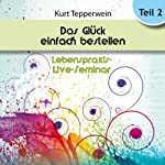 Das Glück einfach bestellen!: Teil 2 (Lebenspraxis-Live-Seminar) | Kurt Tepperwein