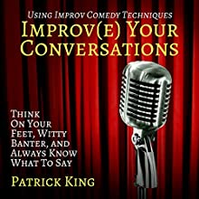 Improve Your Conversations: Think on Your Feet, Witty Banter, and Always Know What to Say with Improv Comedy Techniques Audiobook by Patrick King Narrated by Joe Hempel