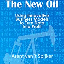 The New Oil: Using Innovative Business Models to Turn Data into Profit Audiobook by Arent van 't Spijker Narrated by Randal Schaffer