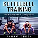 Kettlebell: The Ultimate Display of Full Body Power to Build Muscle, Burn Fat, and Get Lean Audiobook by Andrew Johnson Narrated by Kevin Theis