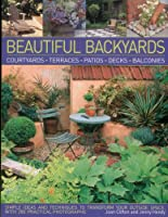 Beautiful Backyards: Courtyards, Terraces, Patios, Decks, Balconies: Simple Ideas and Techniques to Transform Your Ouside Space, with 280 Practical Photographs