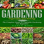 Gardening: The Complete Guide to Vegetable Gardening for Beginners | Nancy Ross