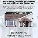 How to Maximize the Value of Your Home or Property: Top Real Estate & Home Improvement Professionals Share Their Advice Audiobook by  Benchmark Publishing Group Narrated by Millian Quinteros