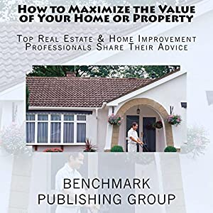 How to Maximize the Value of Your Home or Property Audiobook