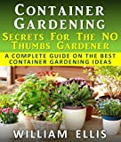 Container Gardening - Secrets For The NO Thumbs Gardener - A Complete Guide On The Best Container Gardening Ideas