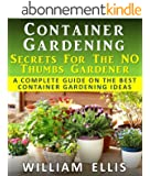Container Gardening - Secrets For The NO Thumbs Gardener - A Complete Guide On The Best Container Gardening Ideas (English Edition)