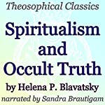 Spiritualism and Occult Truth: Theosophical Classics | Helena P. Blavatsky