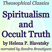 Spiritualism and Occult Truth: Theosophical Classics (       UNABRIDGED) by Helena P. Blavatsky Narrated by Sandra Brautigam